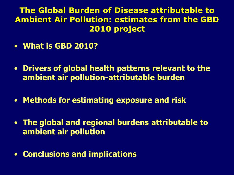The Global Burden of Disease attributable to Ambient Air Pollution: estimates from the GBD 2010 project What is GBD 2010.