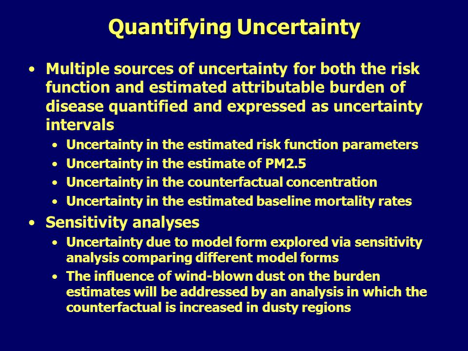 Quantifying Uncertainty Multiple sources of uncertainty for both the risk function and estimated attributable burden of disease quantified and expressed as uncertainty intervals Uncertainty in the estimated risk function parameters Uncertainty in the estimate of PM2.5 Uncertainty in the counterfactual concentration Uncertainty in the estimated baseline mortality rates Sensitivity analyses Uncertainty due to model form explored via sensitivity analysis comparing different model forms The influence of wind-blown dust on the burden estimates will be addressed by an analysis in which the counterfactual is increased in dusty regions