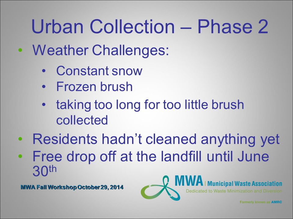 MWA Fall Workshop October 29, 2014 Urban Collection – Phase 2 Weather Challenges: Constant snow Frozen brush taking too long for too little brush collected Residents hadn't cleaned anything yet Free drop off at the landfill until June 30 th