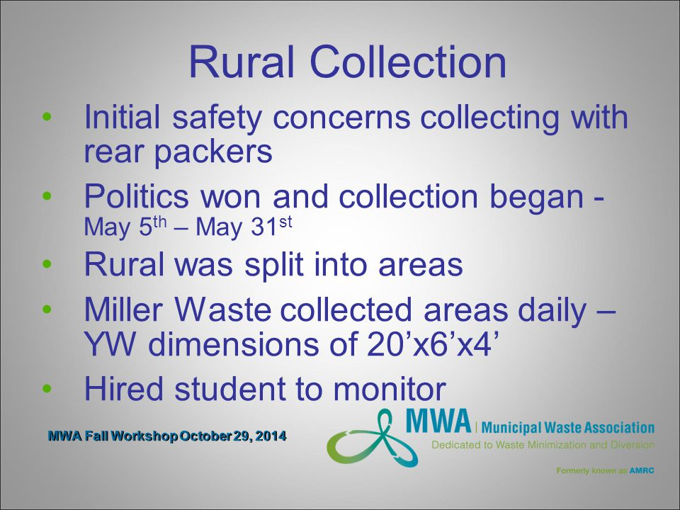MWA Fall Workshop October 29, 2014 Rural Collection Initial safety concerns collecting with rear packers Politics won and collection began - May 5 th – May 31 st Rural was split into areas Miller Waste collected areas daily – YW dimensions of 20'x6'x4' Hired student to monitor