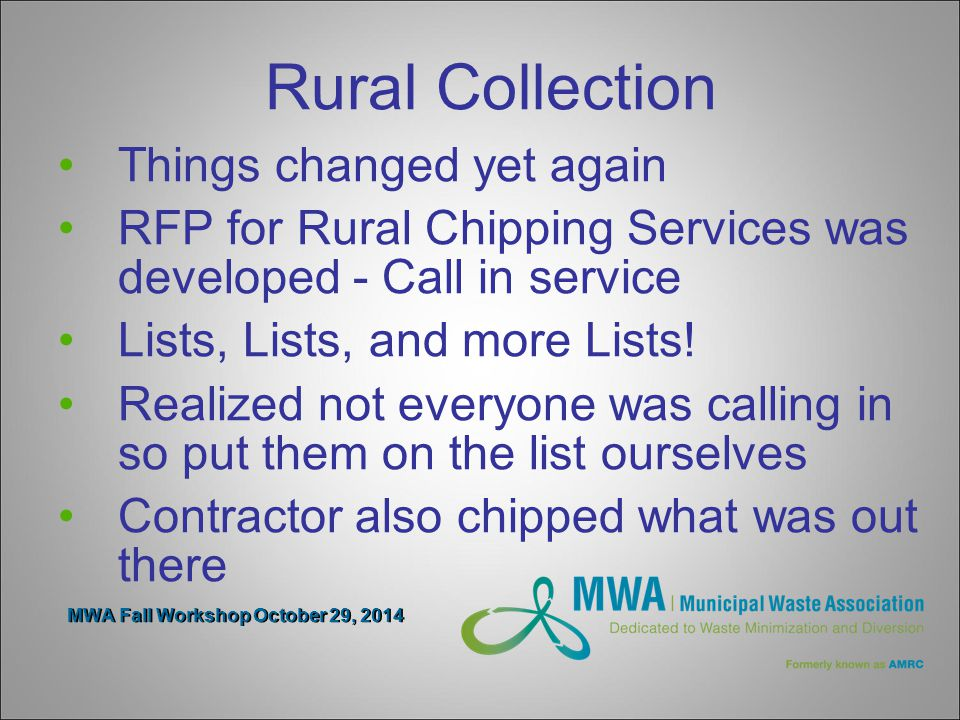 MWA Fall Workshop October 29, 2014 Rural Collection Things changed yet again RFP for Rural Chipping Services was developed - Call in service Lists, Lists, and more Lists.
