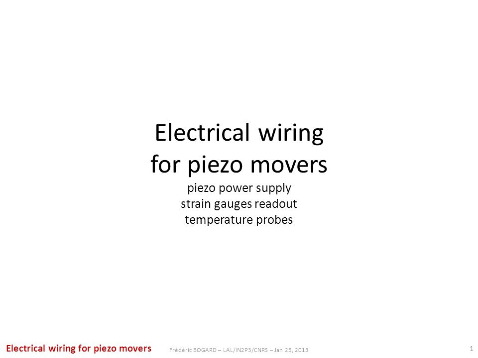 Electrical wiring for piezo movers piezo power supply strain gauges readout temperature probes 1 Frédéric BOGARD – LAL/IN2P3/CNRS – Jan 25, 2013 Electrical wiring for piezo movers