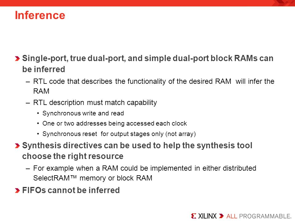 Inference Single-port, true dual-port, and simple dual-port block RAMs can be inferred –RTL code that describes the functionality of the desired RAM will infer the RAM –RTL description must match capability Synchronous write and read One or two addresses being accessed each clock Synchronous reset for output stages only (not array) Synthesis directives can be used to help the synthesis tool choose the right resource –For example when a RAM could be implemented in either distributed SelectRAM™ memory or block RAM FIFOs cannot be inferred