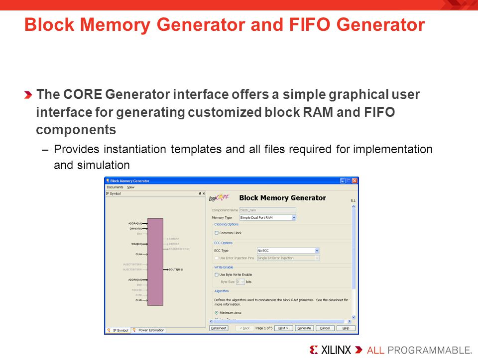 Block Memory Generator and FIFO Generator The CORE Generator interface offers a simple graphical user interface for generating customized block RAM and FIFO components –Provides instantiation templates and all files required for implementation and simulation