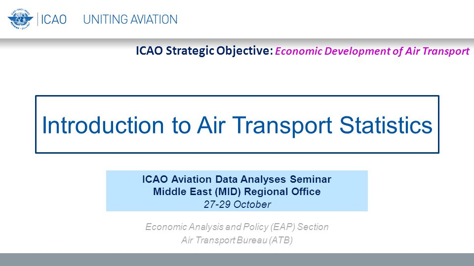 Introduction to Air Transport Statistics ICAO Aviation Data Analyses Seminar Middle East (MID) Regional Office 27-29 October Economic Analysis and Policy (EAP) Section Air Transport Bureau (ATB) ICAO Strategic Objective: Economic Development of Air Transport