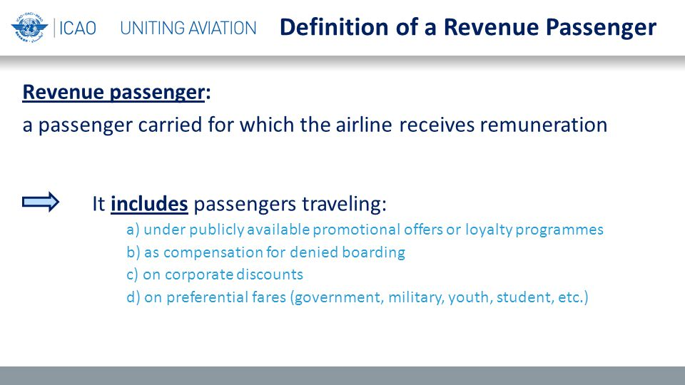 Revenue passenger: a passenger carried for which the airline receives remuneration Definition of a Revenue Passenger It includes passengers traveling: a) under publicly available promotional offers or loyalty programmes b) as compensation for denied boarding c) on corporate discounts d) on preferential fares (government, military, youth, student, etc.)