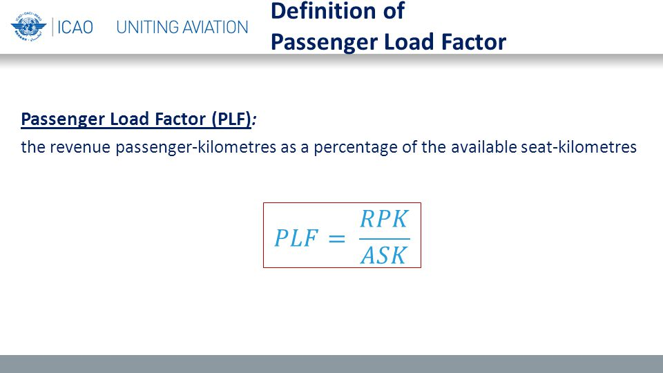 Passenger Load Factor (PLF) : the revenue passenger-kilometres as a percentage of the available seat-kilometres Definition of Passenger Load Factor