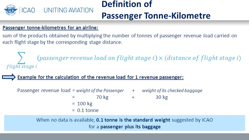 Example for the calculation of the revenue load for 1 revenue passenger: Passenger revenue load = weight of the Passenger + weight of its checked baggage = 70 kg + 30 kg = 100 kg = 0.1 tonne Definition of Passenger Tonne-Kilometre Passenger tonne-kilometres for an airline: sum of the products obtained by multiplying the number of tonnes of passenger revenue load carried on each flight stage by the corresponding stage distance.
