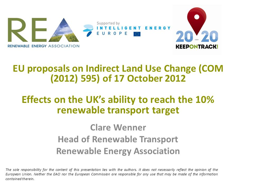 EU proposals on Indirect Land Use Change (COM (2012) 595) of 17 October 2012 Effects on the UK's ability to reach the 10% renewable transport target Clare Wenner Head of Renewable Transport Renewable Energy Association The sole responsibility for the content of this presentation lies with the authors.
