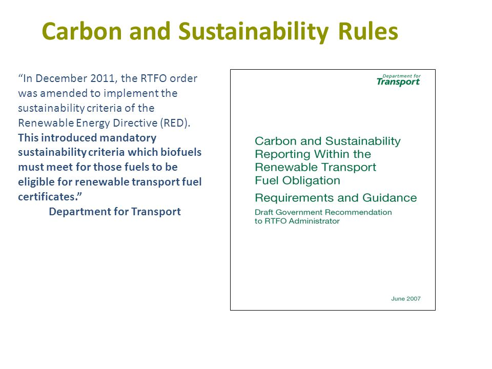 Carbon and Sustainability Rules In December 2011, the RTFO order was amended to implement the sustainability criteria of the Renewable Energy Directive (RED).