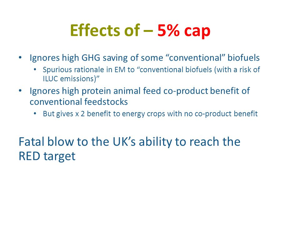 Effects of – 5% cap Ignores high GHG saving of some conventional biofuels Spurious rationale in EM to conventional biofuels (with a risk of ILUC emissions) Ignores high protein animal feed co-product benefit of conventional feedstocks But gives x 2 benefit to energy crops with no co-product benefit Fatal blow to the UK's ability to reach the RED target