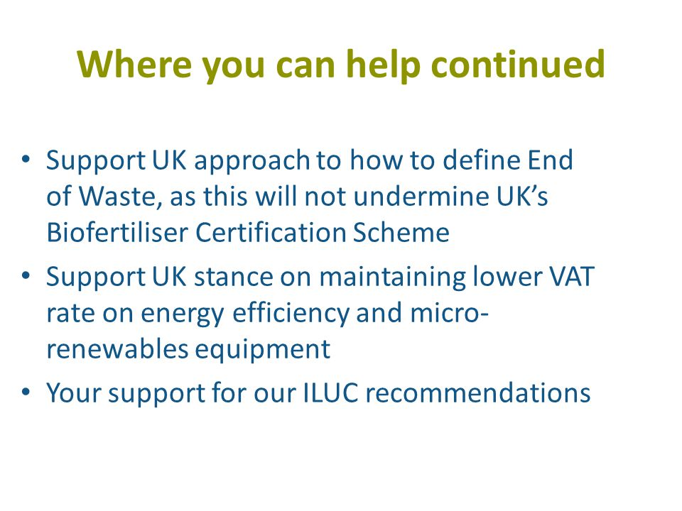 Where you can help continued Support UK approach to how to define End of Waste, as this will not undermine UK's Biofertiliser Certification Scheme Support UK stance on maintaining lower VAT rate on energy efficiency and micro- renewables equipment Your support for our ILUC recommendations