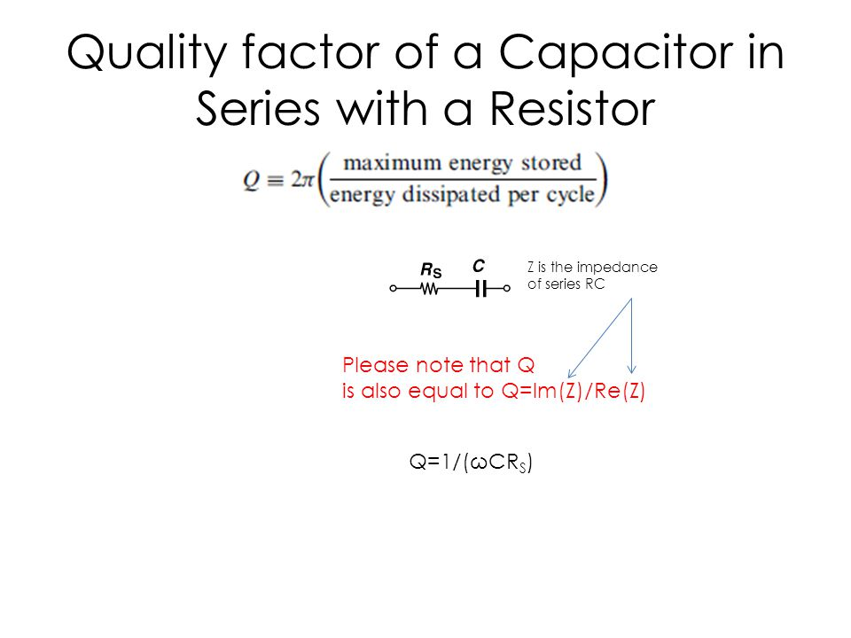 Quality factor of a Capacitor in Series with a Resistor Q=1/(ωCR S ) Please note that Q is also equal to Q=Im(Z)/Re(Z) Z is the impedance of series RC