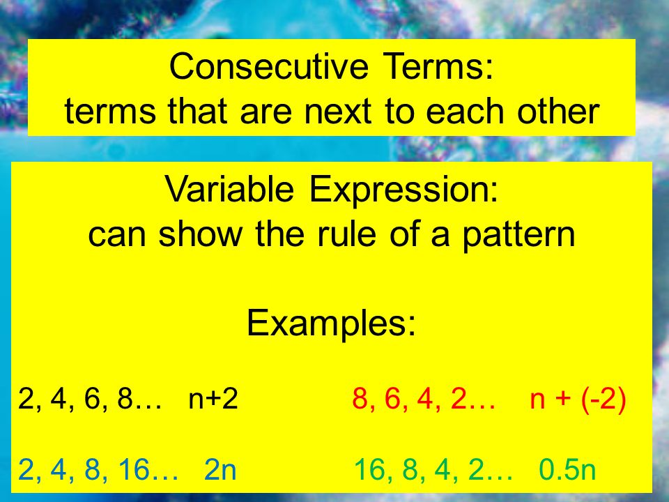 Consecutive Terms: terms that are next to each other Variable Expression: can show the rule of a pattern Examples: 2, 4, 6, 8… n+2 8, 6, 4, 2… n + (-2) 2, 4, 8, 16… 2n16, 8, 4, 2… 0.5n