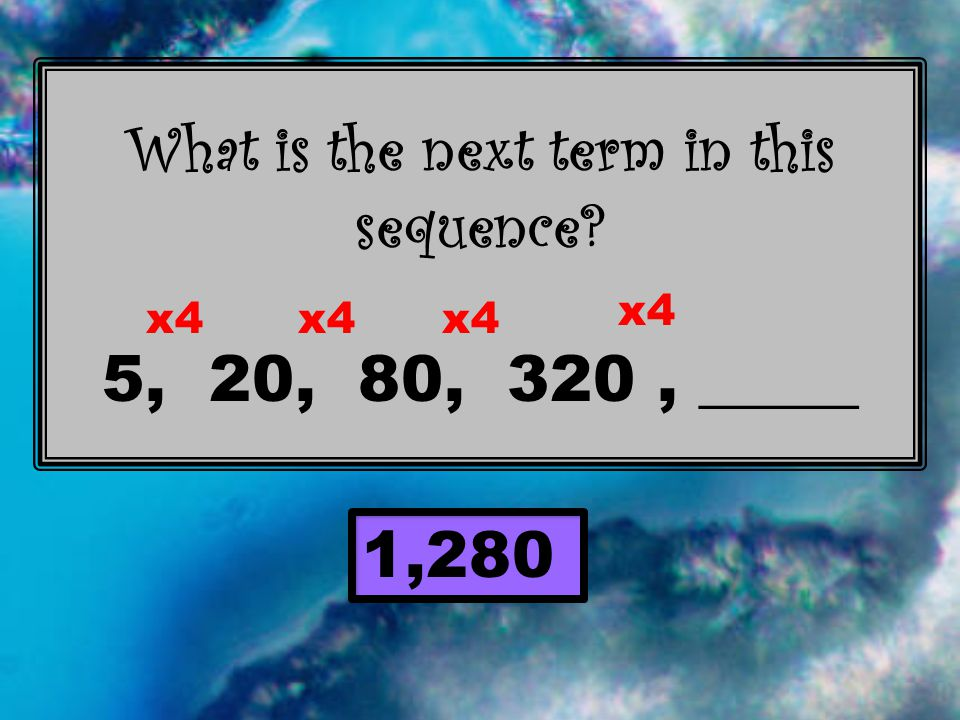 What is the next term in this sequence 5, 20, 80, 320, _____ 1,280 x4