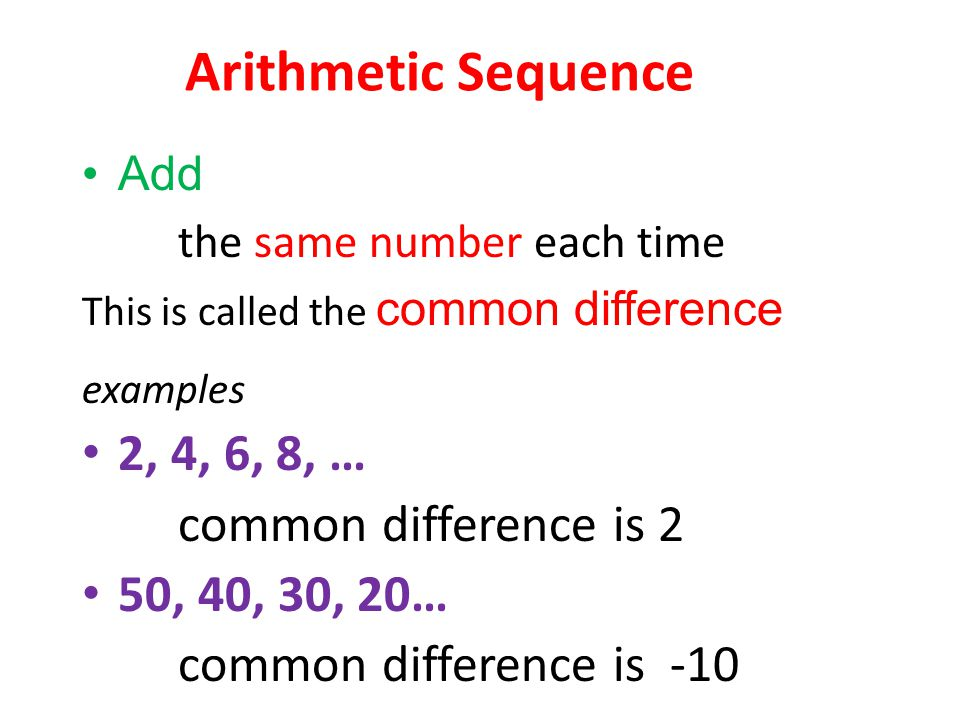 Arithmetic Sequence Add the same number each time This is called the common difference examples 2, 4, 6, 8, … common difference is 2 50, 40, 30, 20… common difference is -10