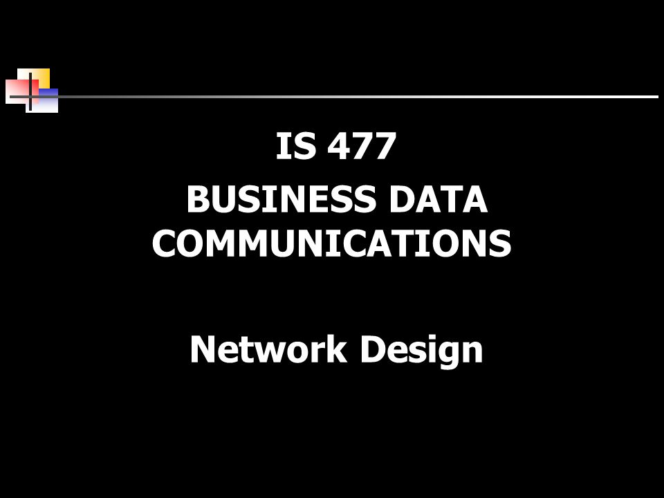 IS 477 BUSINESS DATA COMMUNICATIONS Network Design