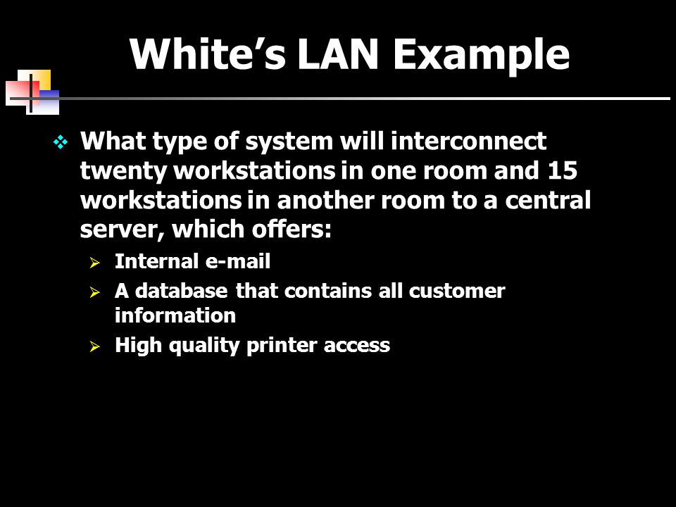 White's LAN Example  What type of system will interconnect twenty workstations in one room and 15 workstations in another room to a central server, which offers:  Internal e-mail  A database that contains all customer information  High quality printer access