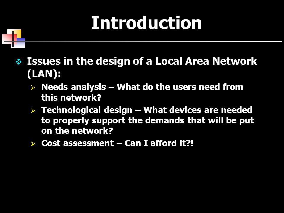 Introduction  Issues in the design of a Local Area Network (LAN):  Needs analysis – What do the users need from this network.