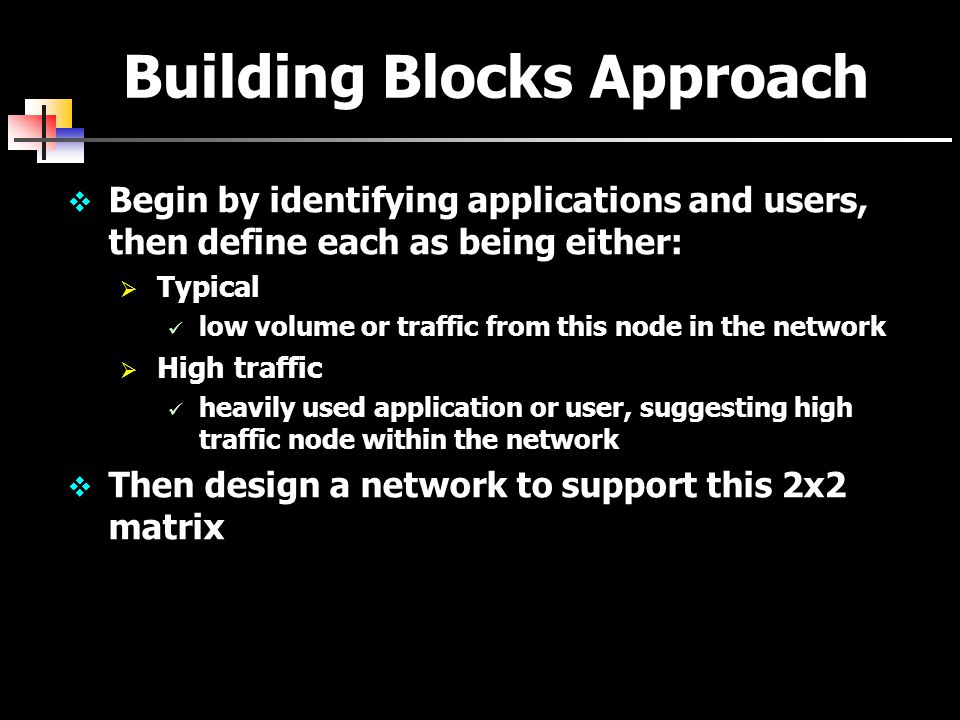 Building Blocks Approach  Begin by identifying applications and users, then define each as being either:  Typical low volume or traffic from this node in the network  High traffic heavily used application or user, suggesting high traffic node within the network  Then design a network to support this 2x2 matrix