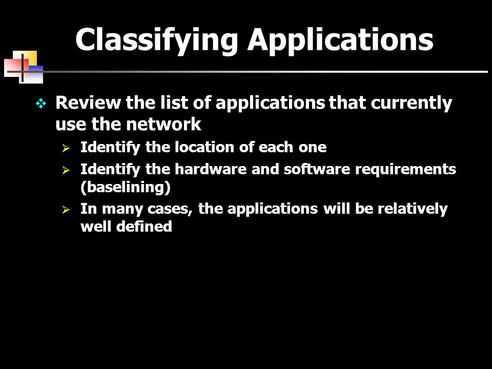 Classifying Applications  Review the list of applications that currently use the network  Identify the location of each one  Identify the hardware and software requirements (baselining)  In many cases, the applications will be relatively well defined