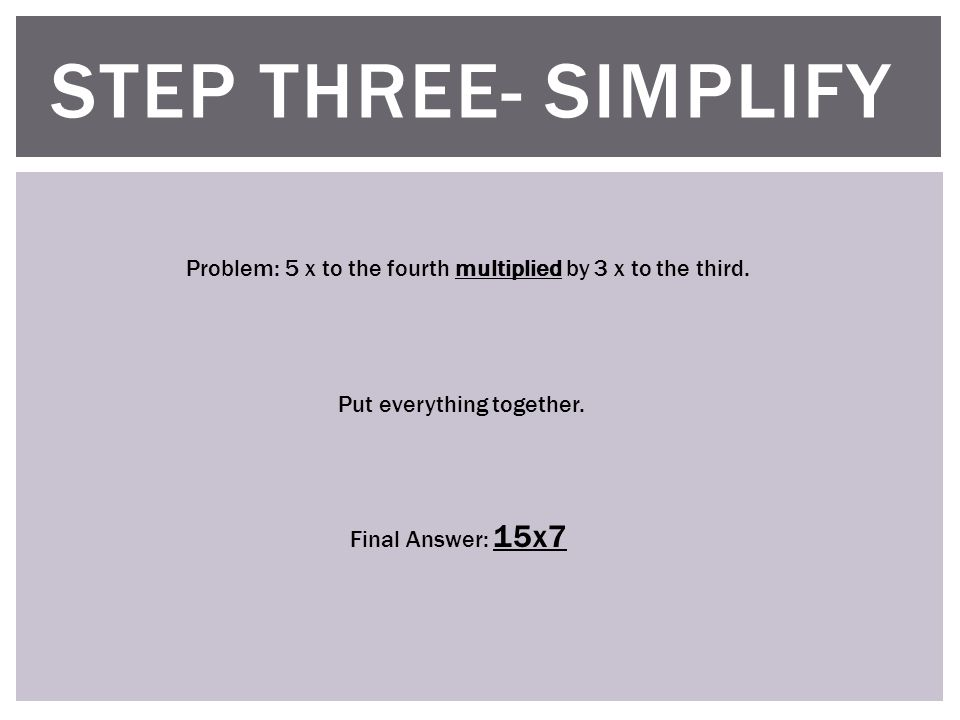 STEP THREE- SIMPLIFY Problem: 5 x to the fourth multiplied by 3 x to the third.