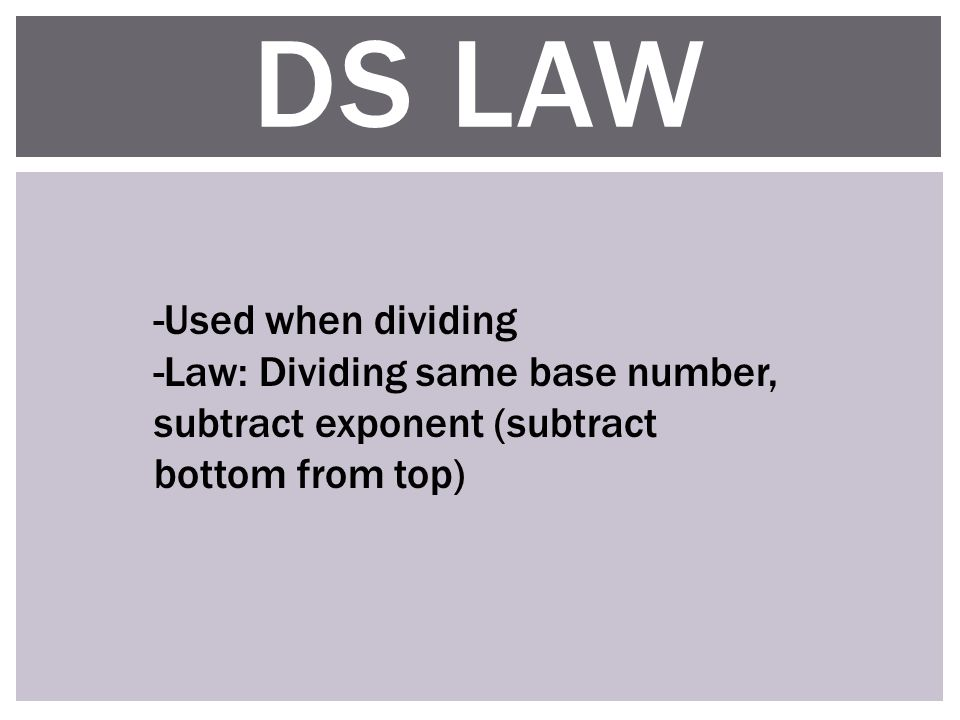 DS LAW -Used when dividing -Law: Dividing same base number, subtract exponent (subtract bottom from top)