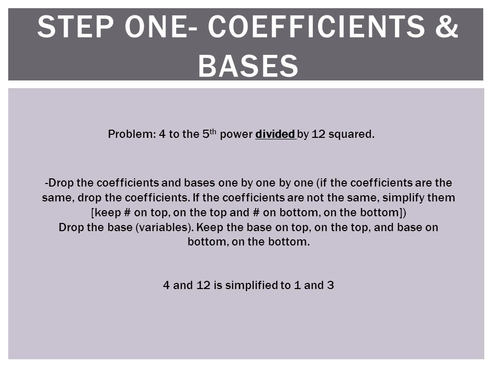STEP ONE- COEFFICIENTS & BASES Problem: 4 to the 5 th power divided by 12 squared.