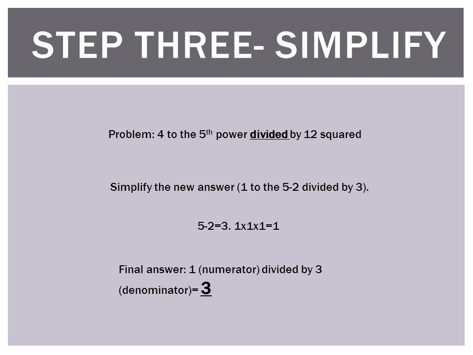STEP THREE- SIMPLIFY Problem: 4 to the 5 th power divided by 12 squared Simplify the new answer (1 to the 5-2 divided by 3).