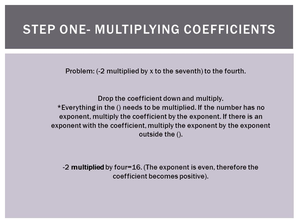 STEP ONE- MULTIPLYING COEFFICIENTS Problem: (-2 multiplied by x to the seventh) to the fourth.