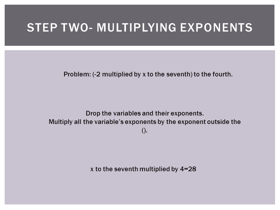 STEP TWO- MULTIPLYING EXPONENTS Problem: (-2 multiplied by x to the seventh) to the fourth.