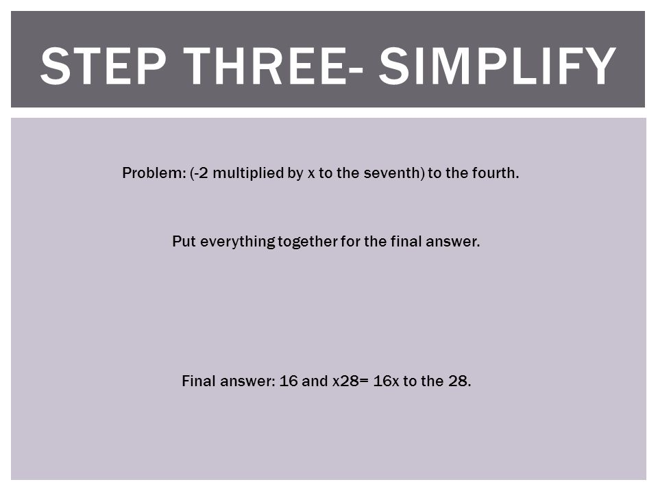 STEP THREE- SIMPLIFY Problem: (-2 multiplied by x to the seventh) to the fourth.
