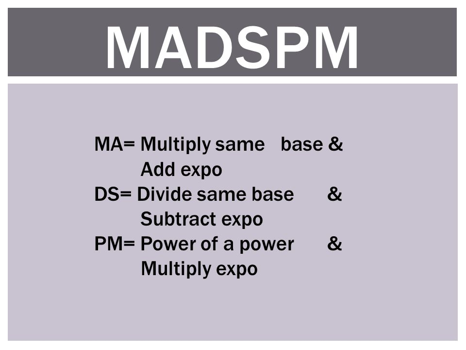 MADSPM MA= Multiply same base & Add expo DS= Divide same base & Subtract expo PM= Power of a power & Multiply expo