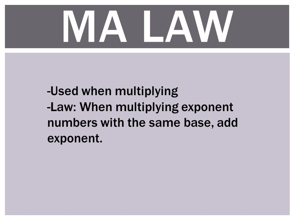 MA LAW -Used when multiplying -Law: When multiplying exponent numbers with the same base, add exponent.