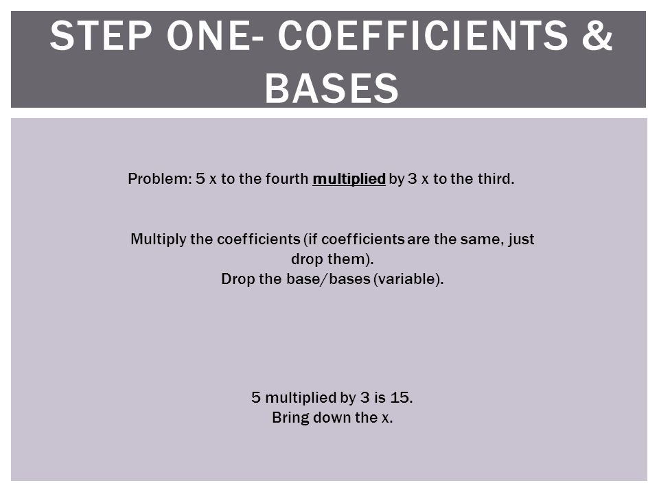 STEP ONE- COEFFICIENTS & BASES Multiply the coefficients (if coefficients are the same, just drop them).