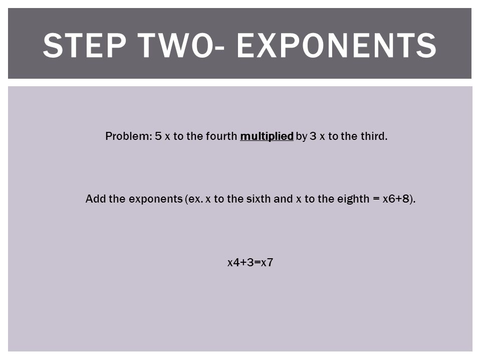 STEP TWO- EXPONENTS Problem: 5 x to the fourth multiplied by 3 x to the third.