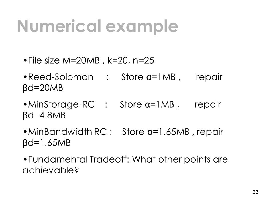 23 Numerical example File size M=20MB, k=20, n=25 Reed-Solomon : Store α =1MB, repair β d=20MB MinStorage-RC : Store α =1MB, repair β d=4.8MB MinBandwidth RC : Store α =1.65MB, repair β d=1.65MB Fundamental Tradeoff: What other points are achievable