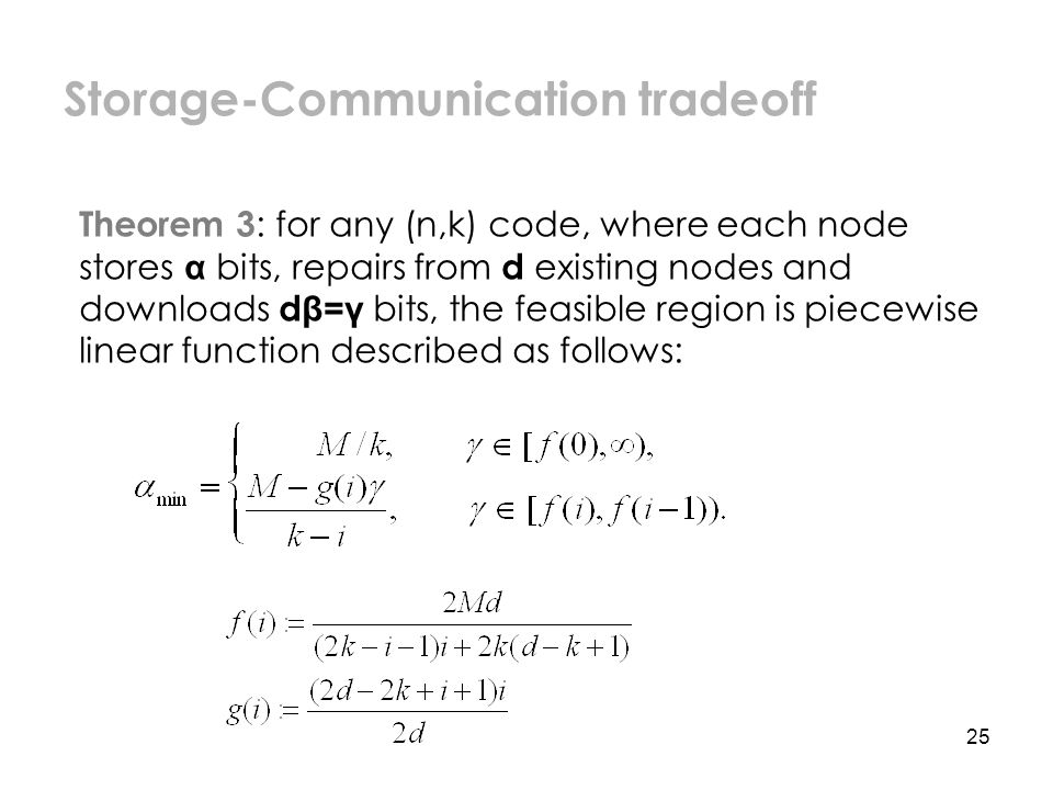 25 Theorem 3 : for any (n,k) code, where each node stores α bits, repairs from d existing nodes and downloads d β=γ bits, the feasible region is piecewise linear function described as follows: Storage-Communication tradeoff