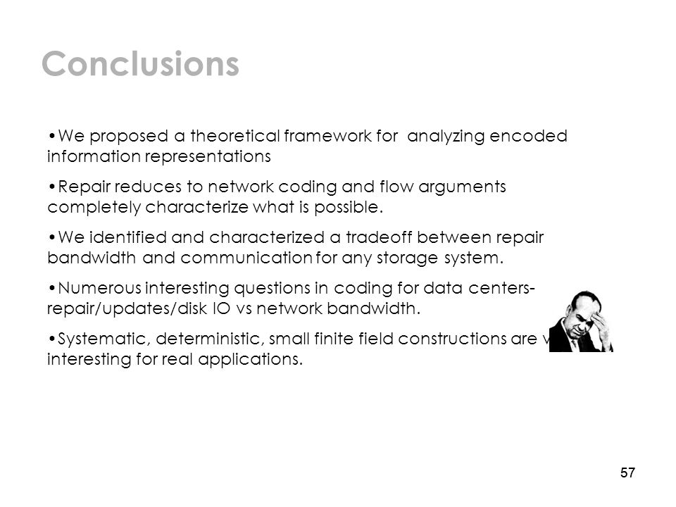 57 Conclusions We proposed a theoretical framework for analyzing encoded information representations Repair reduces to network coding and flow arguments completely characterize what is possible.
