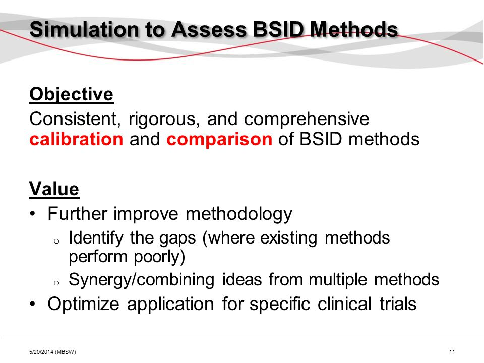 Simulation to Assess BSID Methods Objective Consistent, rigorous, and comprehensive calibration and comparison of BSID methods Value Further improve methodology o Identify the gaps (where existing methods perform poorly) o Synergy/combining ideas from multiple methods Optimize application for specific clinical trials 5/20/2014 (MBSW) 11