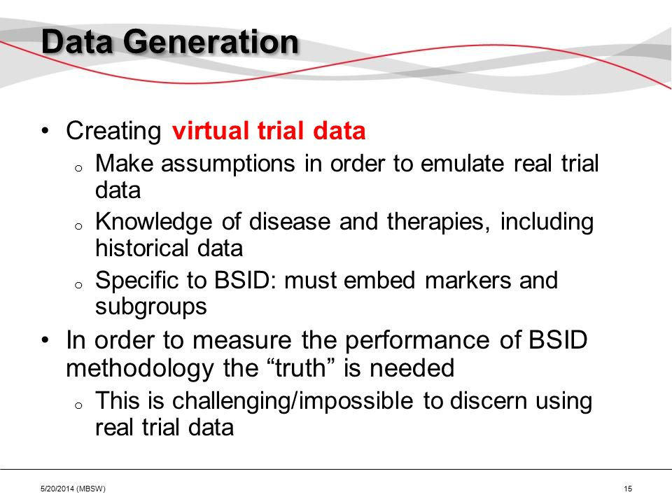 Data Generation Creating virtual trial data o Make assumptions in order to emulate real trial data o Knowledge of disease and therapies, including historical data o Specific to BSID: must embed markers and subgroups In order to measure the performance of BSID methodology the truth is needed o This is challenging/impossible to discern using real trial data 5/20/2014 (MBSW) 15
