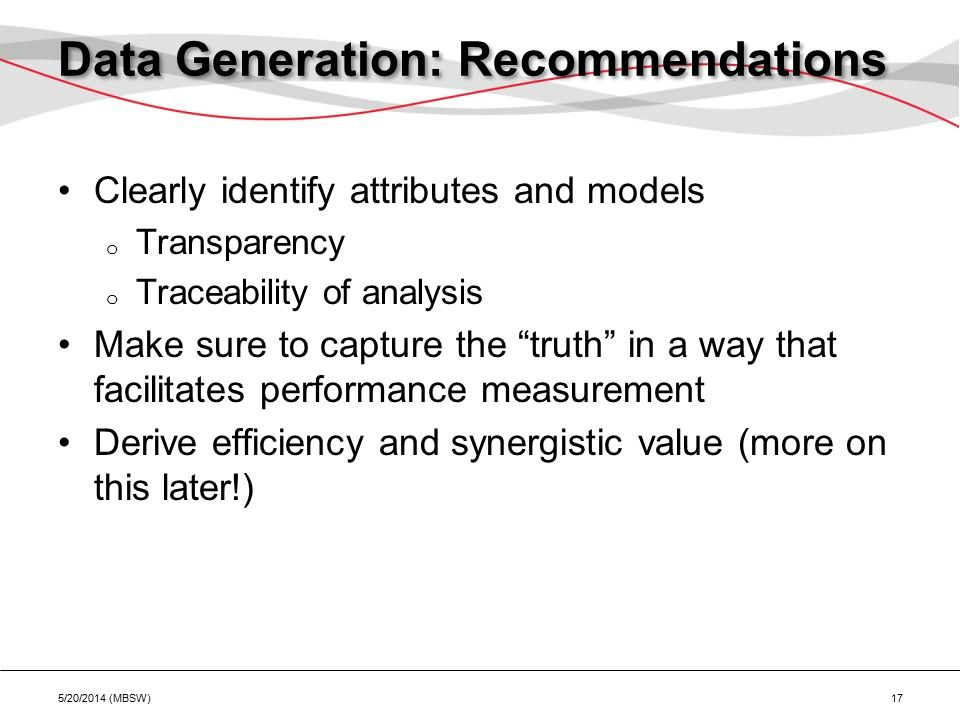 Data Generation: Recommendations Clearly identify attributes and models o Transparency o Traceability of analysis Make sure to capture the truth in a way that facilitates performance measurement Derive efficiency and synergistic value (more on this later!) 5/20/2014 (MBSW) 17