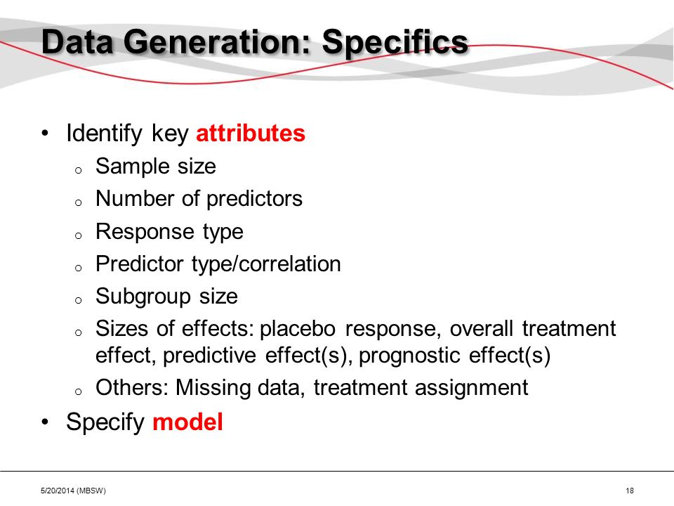 Data Generation: Specifics Identify key attributes o Sample size o Number of predictors o Response type o Predictor type/correlation o Subgroup size o Sizes of effects: placebo response, overall treatment effect, predictive effect(s), prognostic effect(s) o Others: Missing data, treatment assignment Specify model 5/20/2014 (MBSW) 18