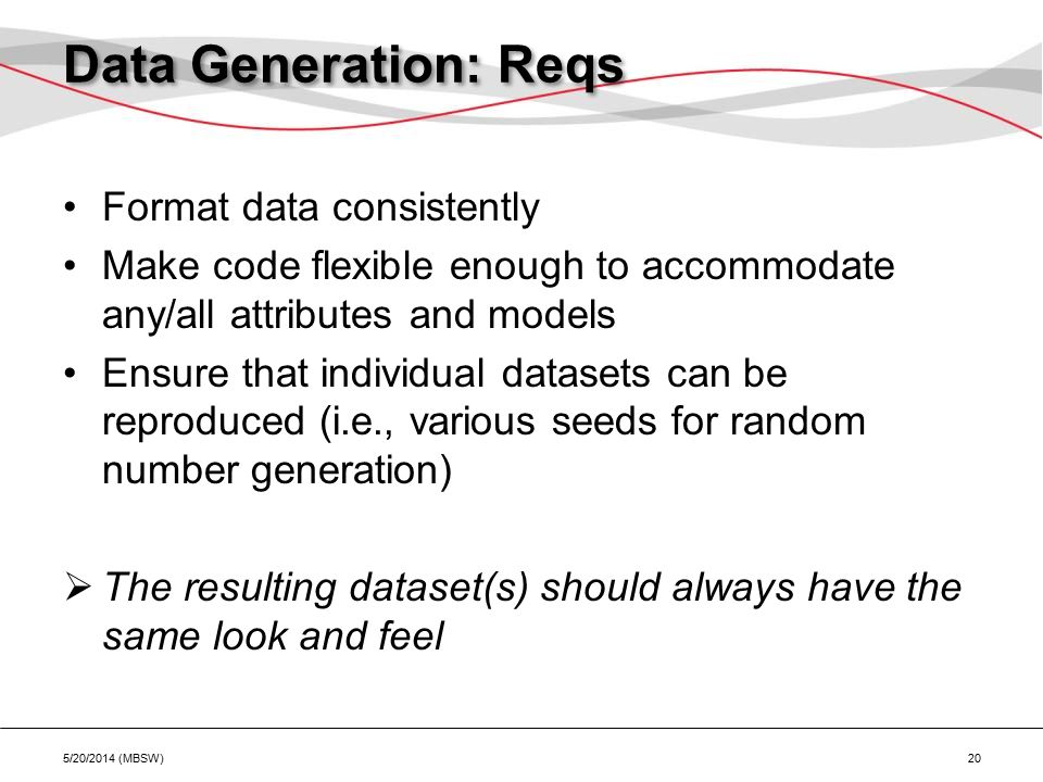 Data Generation: Reqs Format data consistently Make code flexible enough to accommodate any/all attributes and models Ensure that individual datasets can be reproduced (i.e., various seeds for random number generation)  The resulting dataset(s) should always have the same look and feel 5/20/2014 (MBSW) 20