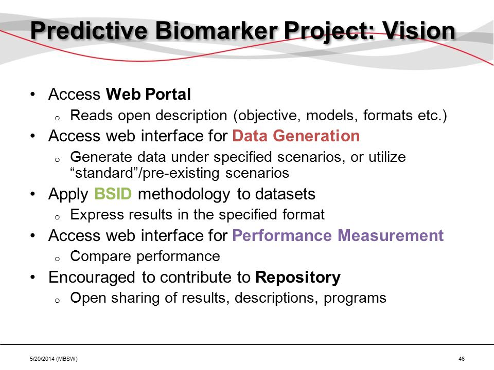 Predictive Biomarker Project: Vision Access Web Portal o Reads open description (objective, models, formats etc.) Access web interface for Data Generation o Generate data under specified scenarios, or utilize standard /pre-existing scenarios Apply BSID methodology to datasets o Express results in the specified format Access web interface for Performance Measurement o Compare performance Encouraged to contribute to Repository o Open sharing of results, descriptions, programs 5/20/2014 (MBSW) 46