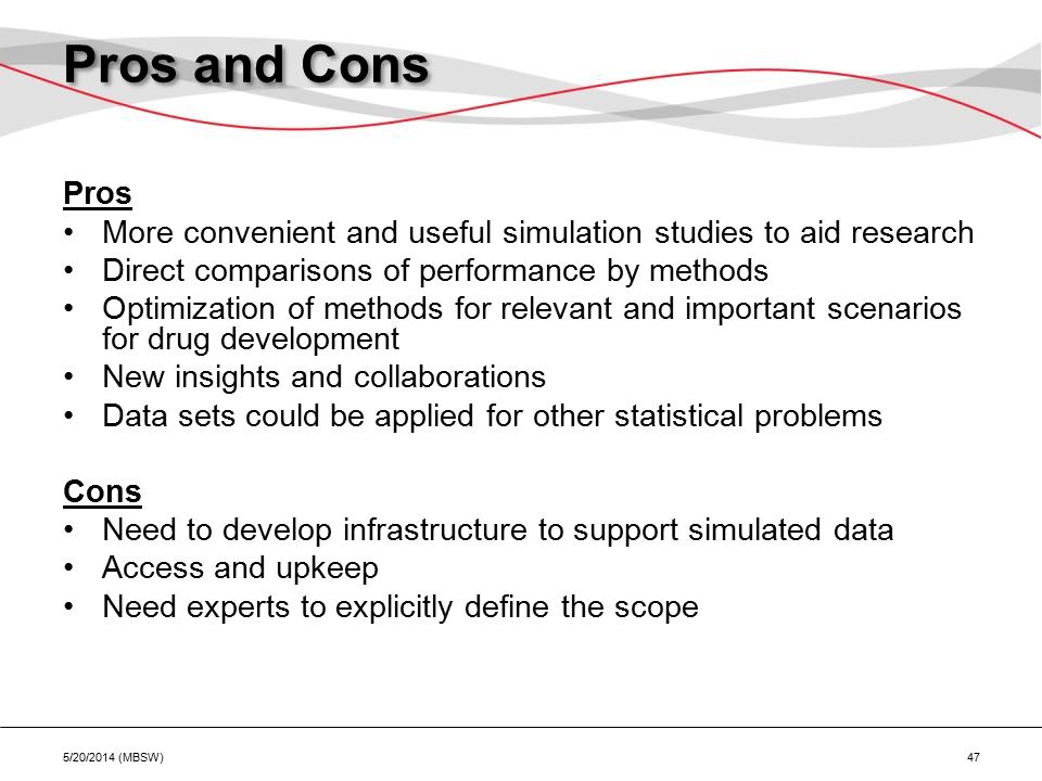 Pros and Cons Pros More convenient and useful simulation studies to aid research Direct comparisons of performance by methods Optimization of methods for relevant and important scenarios for drug development New insights and collaborations Data sets could be applied for other statistical problems Cons Need to develop infrastructure to support simulated data Access and upkeep Need experts to explicitly define the scope 5/20/2014 (MBSW) 47