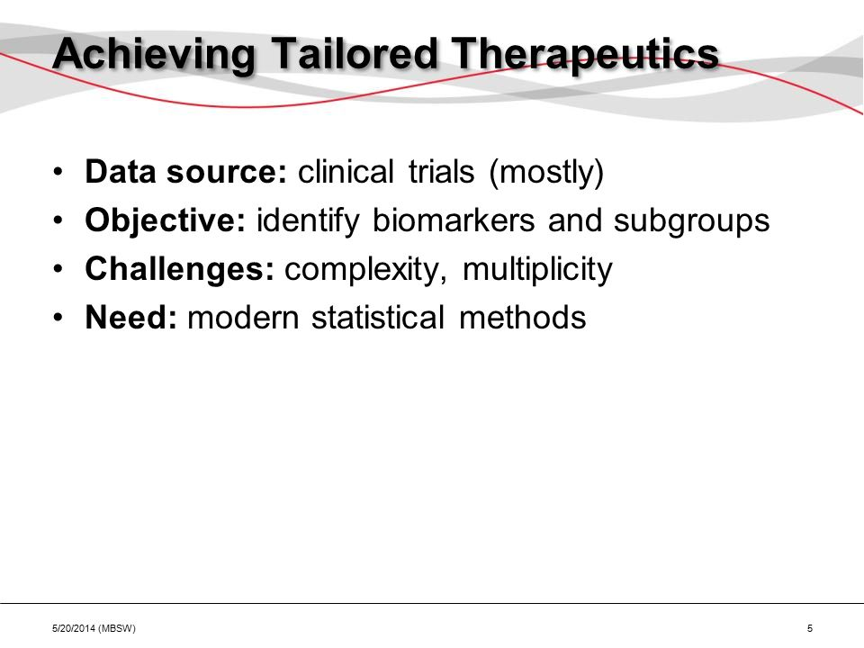 Achieving Tailored Therapeutics Data source: clinical trials (mostly) Objective: identify biomarkers and subgroups Challenges: complexity, multiplicity Need: modern statistical methods 5/20/2014 (MBSW) 5