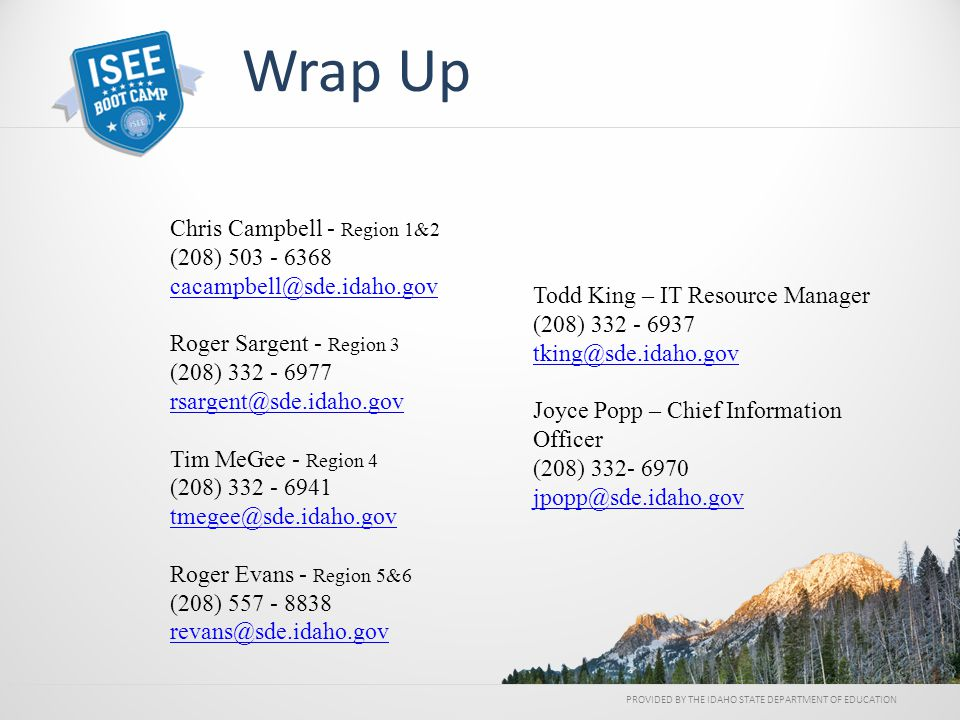 PROVIDED BY THE IDAHO STATE DEPARTMENT OF EDUCATION Wrap Up Todd King – IT Resource Manager (208) 332 - 6937 tking@sde.idaho.gov tking@sde.idaho.gov Joyce Popp – Chief Information Officer (208) 332- 6970 jpopp@sde.idaho.gov jpopp@sde.idaho.gov Chris Campbell - Region 1&2 (208) 503 - 6368 cacampbell@sde.idaho.gov cacampbell@sde.idaho.gov Roger Sargent - Region 3 (208) 332 - 6977 rsargent@sde.idaho.gov rsargent@sde.idaho.gov Tim MeGee - Region 4 (208) 332 - 6941 tmegee@sde.idaho.gov tmegee@sde.idaho.gov Roger Evans - Region 5&6 (208) 557 - 8838 revans@sde.idaho.gov revans@sde.idaho.gov