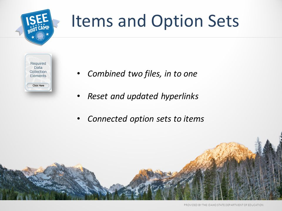 Items and Option Sets Combined two files, in to one Reset and updated hyperlinks Connected option sets to items PROVIDED BY THE IDAHO STATE DEPARTMENT OF EDUCATION