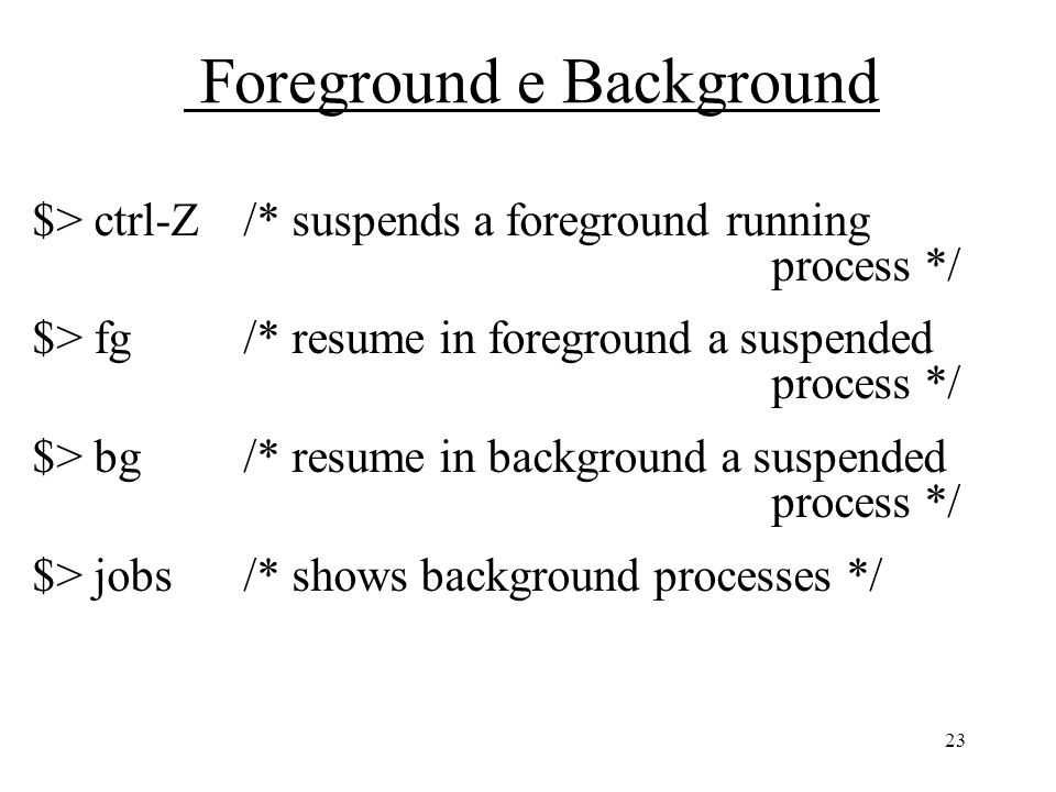 23 Foreground e Background $> ctrl-Z/* suspends a foreground running process */ $> fg /* resume in foreground a suspended process */ $> bg /* resume in background a suspended process */ $> jobs /* shows background processes */